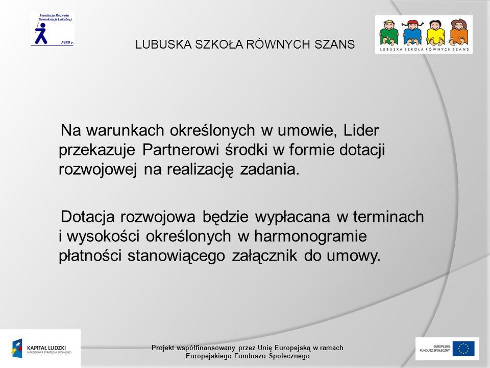 LUBUSKA SZKOŁA RÓWNYCH SZANS Projekt współfinansowany przez Unię Europejską w ramach Europejskiego Funduszu Społecznego Na warunkach określonych w umowie, Lider przekazuje Partnerowi środki w formie dotacji rozwojowej na realizację zadania.