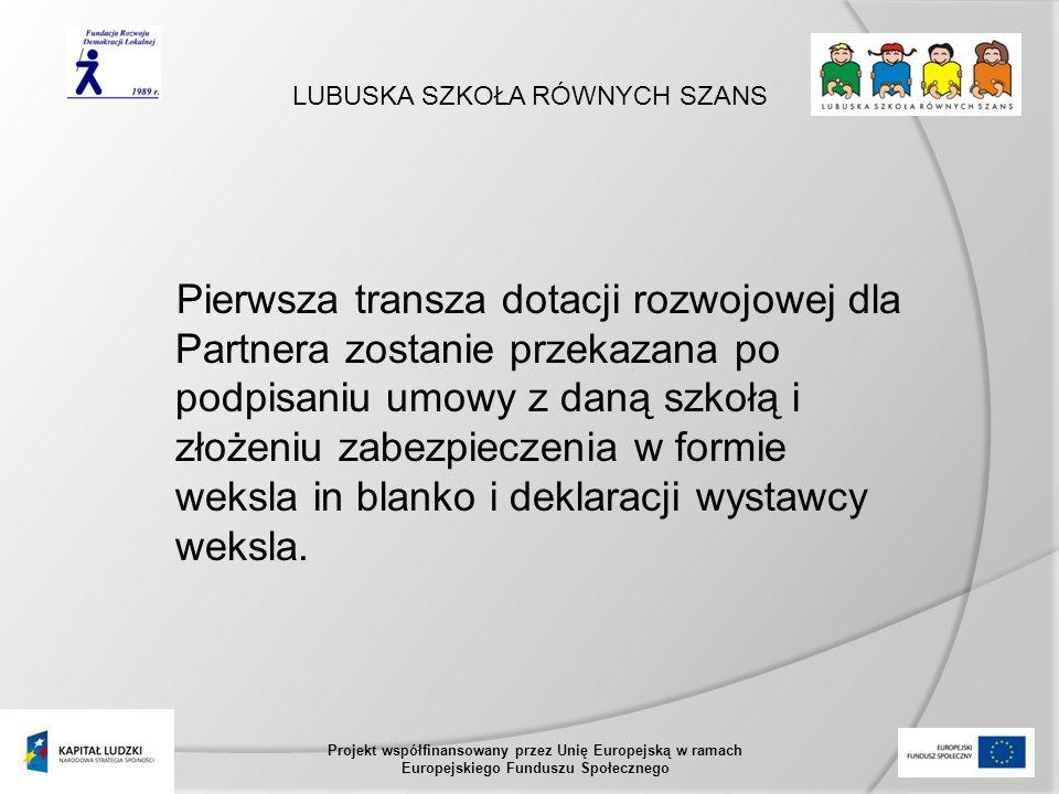 LUBUSKA SZKOŁA RÓWNYCH SZANS Projekt współfinansowany przez Unię Europejską w ramach Europejskiego Funduszu Społecznego Pierwsza transza dotacji rozwojowej dla Partnera zostanie przekazana po podpisaniu umowy z daną szkołą i złożeniu zabezpieczenia w formie weksla in blanko i deklaracji wystawcy weksla.