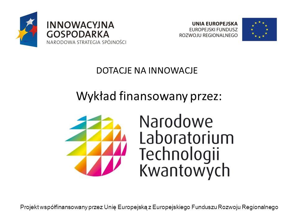Wykład finansowany przez: Projekt współfinansowany przez Unię Europejską z Europejskiego Funduszu Rozwoju Regionalnego DOTACJE NA INNOWACJE