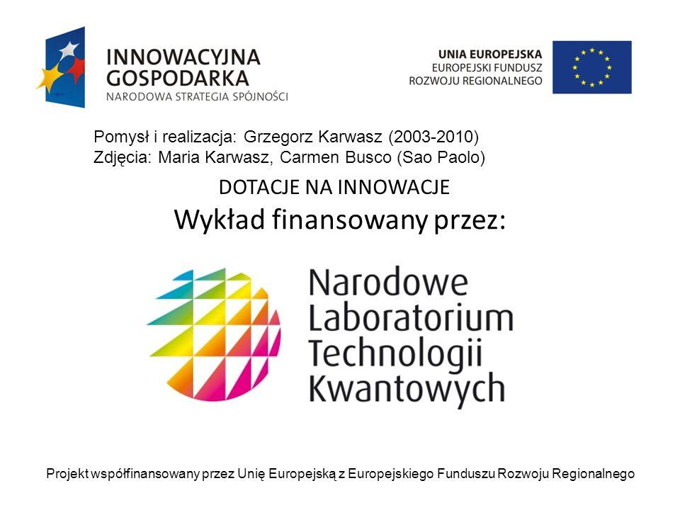 Wykład finansowany przez: Projekt współfinansowany przez Unię Europejską z Europejskiego Funduszu Rozwoju Regionalnego DOTACJE NA INNOWACJE Pomysł i realizacja: Grzegorz Karwasz (2003-2010) Zdjęcia: Maria Karwasz, Carmen Busco (Sao Paolo)