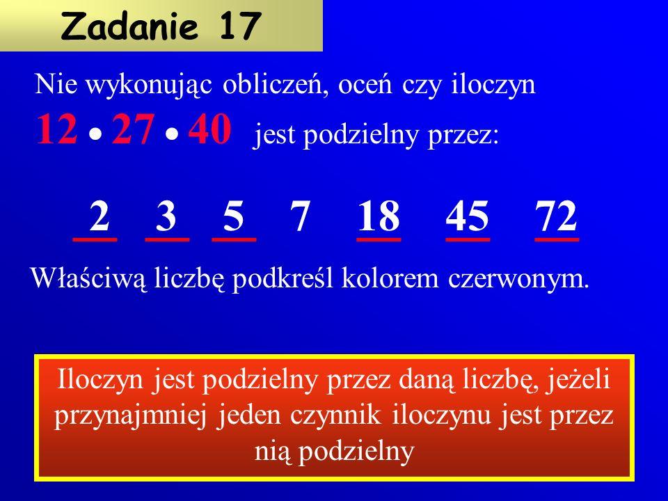 Nie wykonując dodawania oceń, wpisując tak lub nie czy suma: 27 + 36 + 45 + 72 jest podzielna przez 9 5 + 40 + 55 + 60 jest podzielna przez 5 21 + 24 + 37 + 60 jest podzielna przez 3 Zadanie 16 tak nie Suma jest podzielna przez daną liczbę, jeżeli każdy składnik tej sumy jest przez nią podzielny