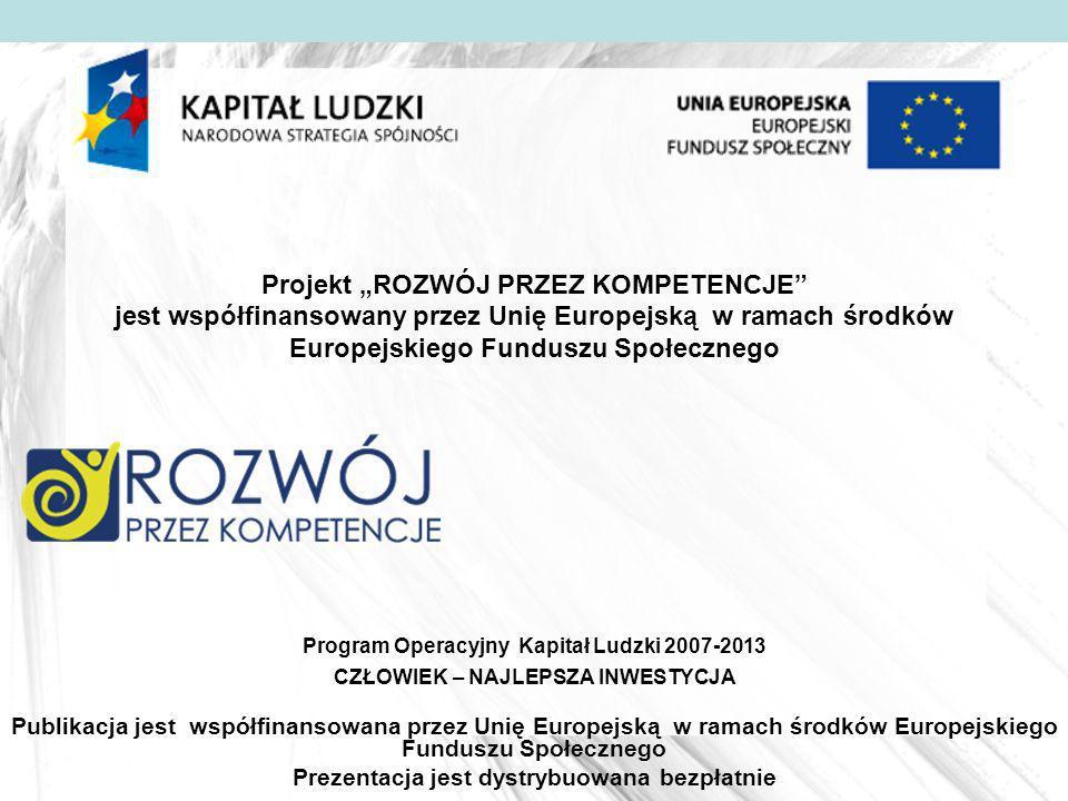 Projekt ROZWÓJ PRZEZ KOMPETENCJE jest współfinansowany przez Unię Europejską w ramach środków Europejskiego Funduszu Społecznego Publikacja jest współfinansowana przez Unię Europejską w ramach środków Europejskiego Funduszu Społecznego Prezentacja jest dystrybuowana bezpłatnie Program Operacyjny Kapitał Ludzki 2007-2013 CZŁOWIEK – NAJLEPSZA INWESTYCJA