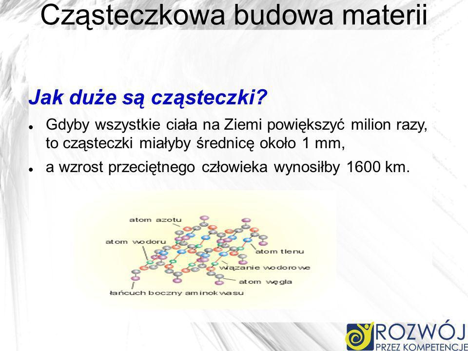 Cząsteczkowa budowa materii Jak duże są cząsteczki? Gdyby wszystkie ciała na Ziemi powiększyć milion razy, to cząsteczki miałyby średnicę około 1 mm,