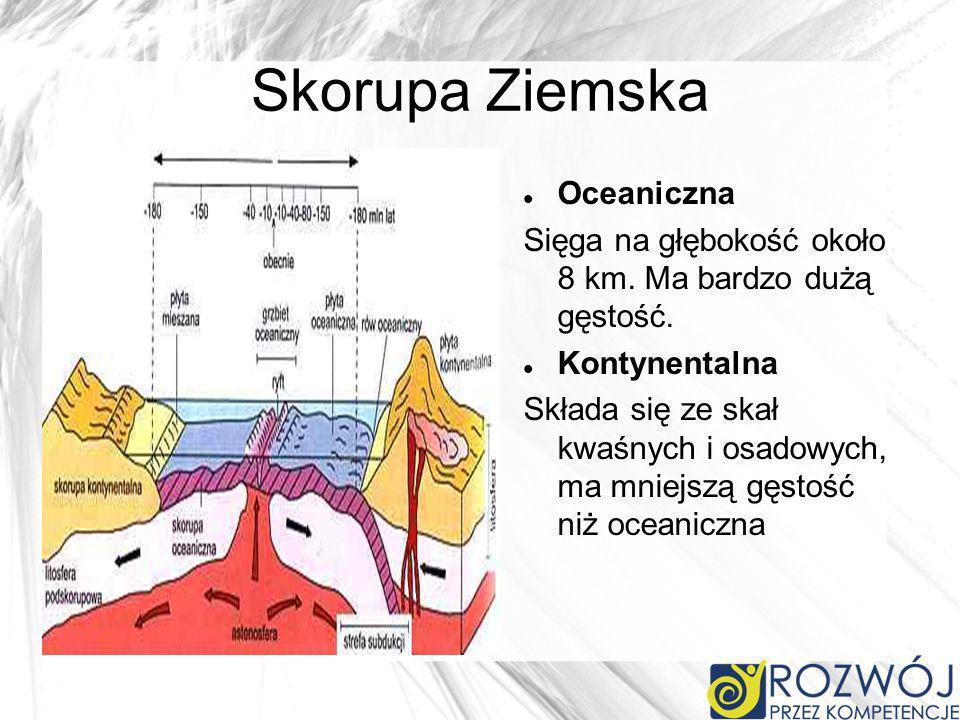 Skorupa Ziemska Oceaniczna Sięga na głębokość około 8 km. Ma bardzo dużą gęstość. Kontynentalna Składa się ze skał kwaśnych i osadowych, ma mniejszą g