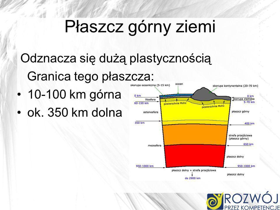 Płaszcz górny ziemi Odznacza się dużą plastycznością Granica tego płaszcza: 10-100 km górna ok.