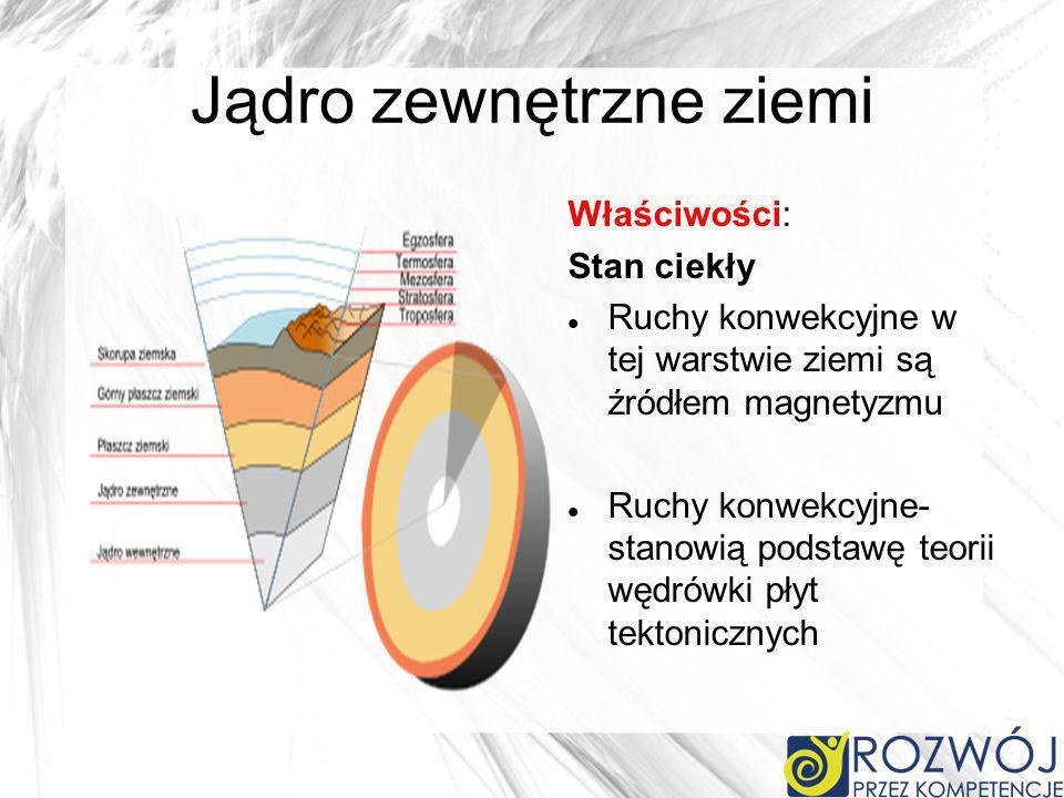 Jądro zewnętrzne ziemi Właściwości: Stan ciekły Ruchy konwekcyjne w tej warstwie ziemi są źródłem magnetyzmu Ruchy konwekcyjne- stanowią podstawę teorii wędrówki płyt tektonicznych