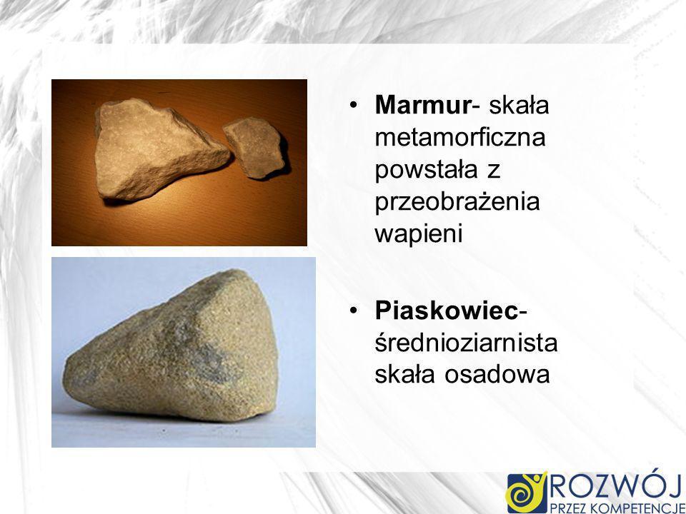 Marmur- skała metamorficzna powstała z przeobrażenia wapieni Piaskowiec- średnioziarnista skała osadowa