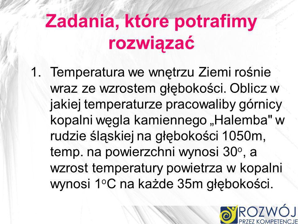 Zadania, które potrafimy rozwiązać 1.Temperatura we wnętrzu Ziemi rośnie wraz ze wzrostem głębokości. Oblicz w jakiej temperaturze pracowaliby górnicy
