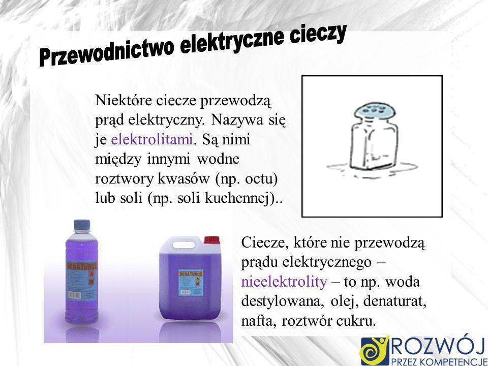 Niektóre ciecze przewodzą prąd elektryczny. Nazywa się je elektrolitami. Są nimi między innymi wodne roztwory kwasów (np. octu) lub soli (np. soli kuc