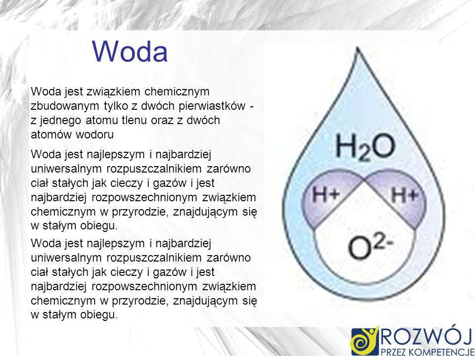 Woda Woda jest związkiem chemicznym zbudowanym tylko z dwóch pierwiastków - z jednego atomu tlenu oraz z dwóch atomów wodoru Woda jest najlepszym i najbardziej uniwersalnym rozpuszczalnikiem zarówno ciał stałych jak cieczy i gazów i jest najbardziej rozpowszechnionym związkiem chemicznym w przyrodzie, znajdującym się w stałym obiegu.