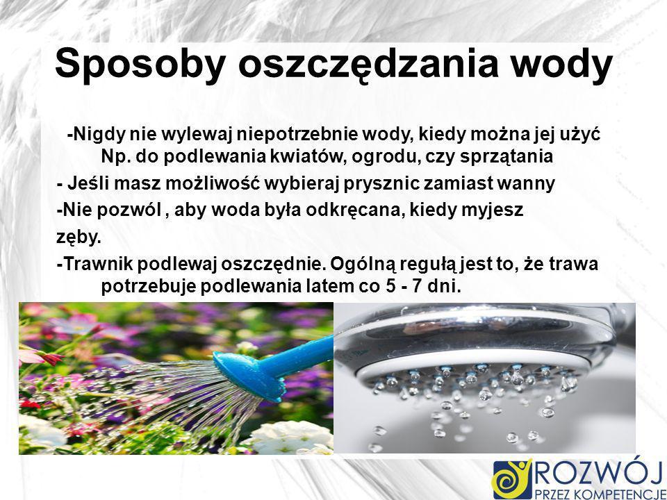 Sposoby oszczędzania wody -Nigdy nie wylewaj niepotrzebnie wody, kiedy można jej użyć Np. do podlewania kwiatów, ogrodu, czy sprzątania - Jeśli masz m