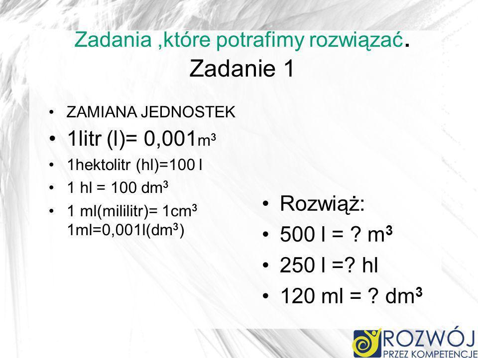 Zadania,które potrafimy rozwiązać. Zadanie 1 ZAMIANA JEDNOSTEK 1litr (l)= 0,001 m 3 1hektolitr (hl)=100 l 1 hl = 100 dm 3 1 ml(mililitr)= 1cm 3 1ml=0,