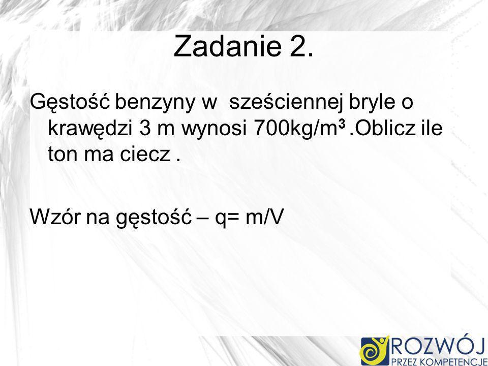 Zadanie 2. Gęstość benzyny w sześciennej bryle o krawędzi 3 m wynosi 700kg/m 3.Oblicz ile ton ma ciecz. Wzór na gęstość – q= m/V