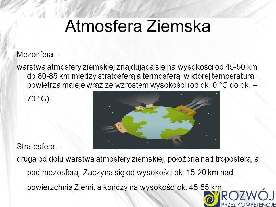 Atmosfera Ziemska Mezosfera – warstwa atmosfery ziemskiej znajdująca się na wysokości od 45-50 km do 80-85 km między stratosferą a termosferą, w której temperatura powietrza maleje wraz ze wzrostem wysokości (od ok.
