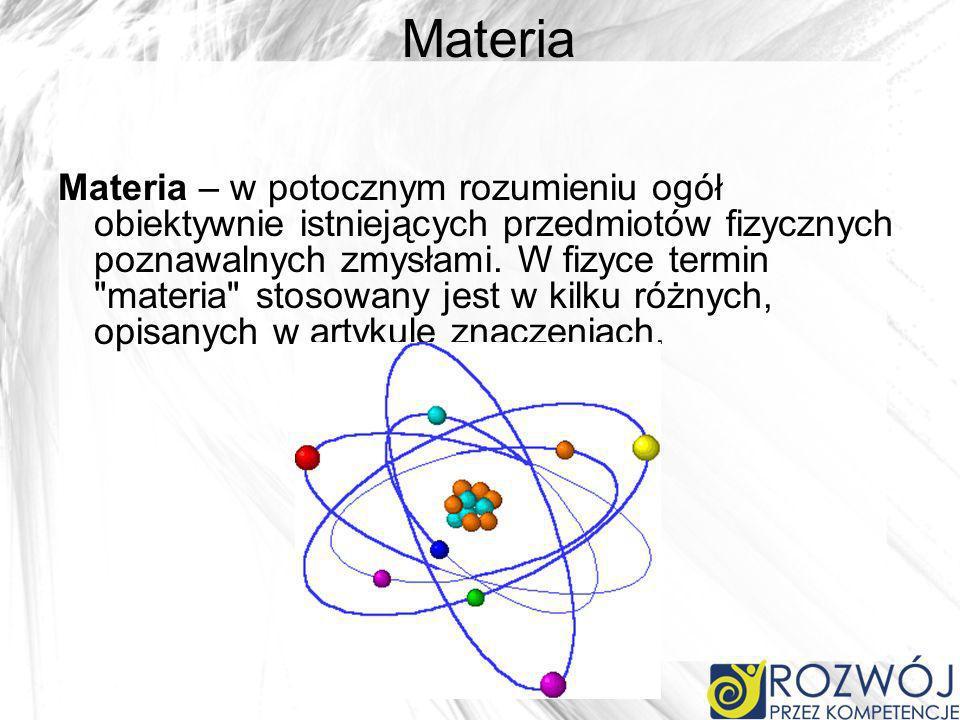 Materia Materia – w potocznym rozumieniu ogół obiektywnie istniejących przedmiotów fizycznych poznawalnych zmysłami. W fizyce termin
