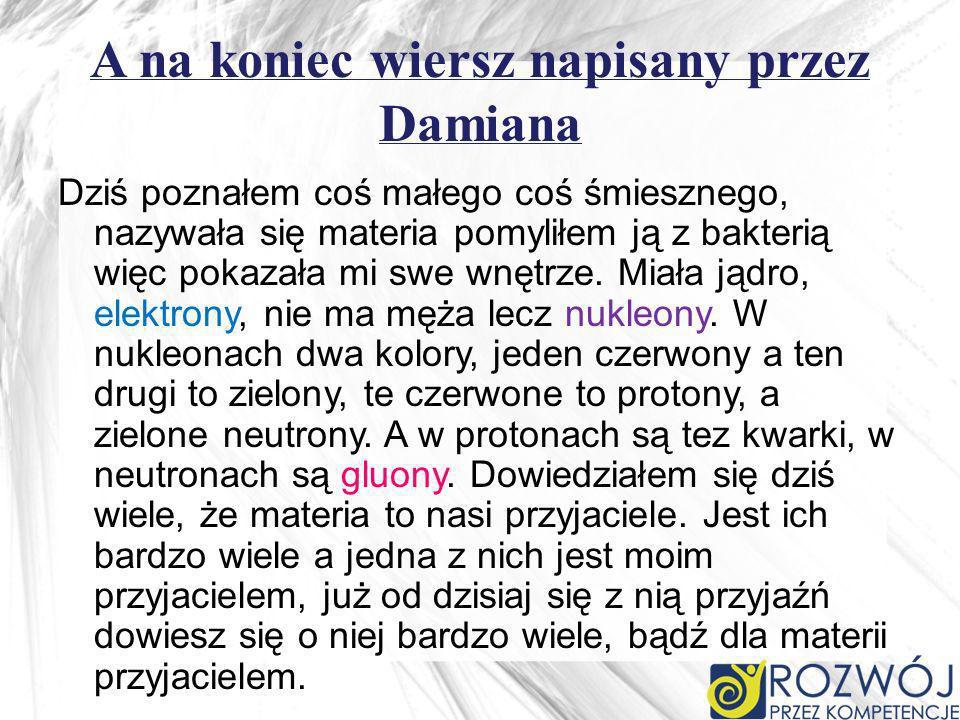 A na koniec wiersz napisany przez Damiana Dziś poznałem coś małego coś śmiesznego, nazywała się materia pomyliłem ją z bakterią więc pokazała mi swe wnętrze.