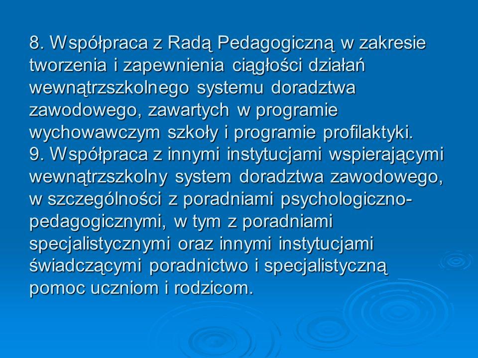 8. Współpraca z Radą Pedagogiczną w zakresie tworzenia i zapewnienia ciągłości działań wewnątrzszkolnego systemu doradztwa zawodowego, zawartych w pro