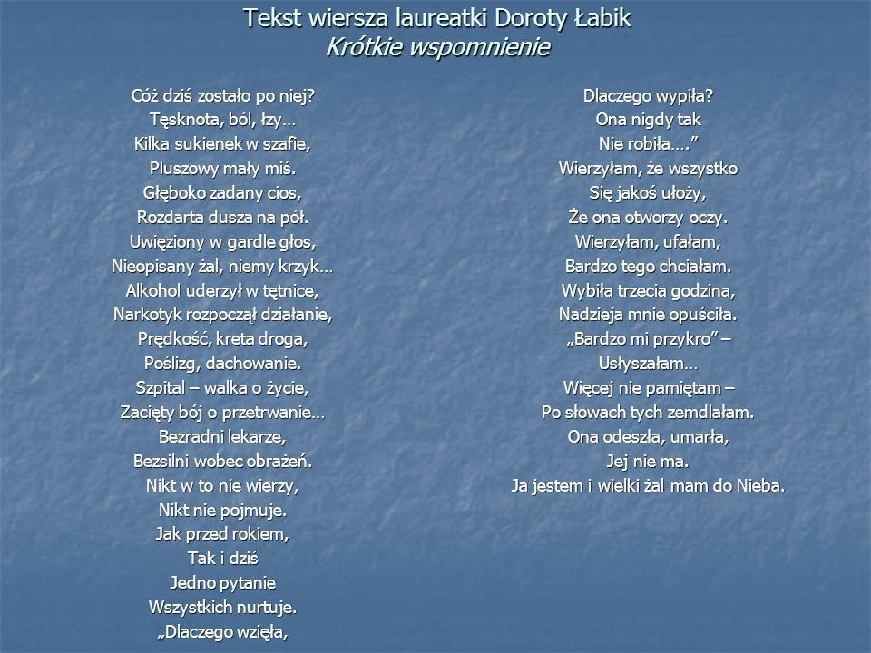 Tekst wiersza laureatki Doroty Łabik Krótkie wspomnienie Cóż dziś zostało po niej? Tęsknota, ból, łzy… Kilka sukienek w szafie, Pluszowy mały miś. Głę
