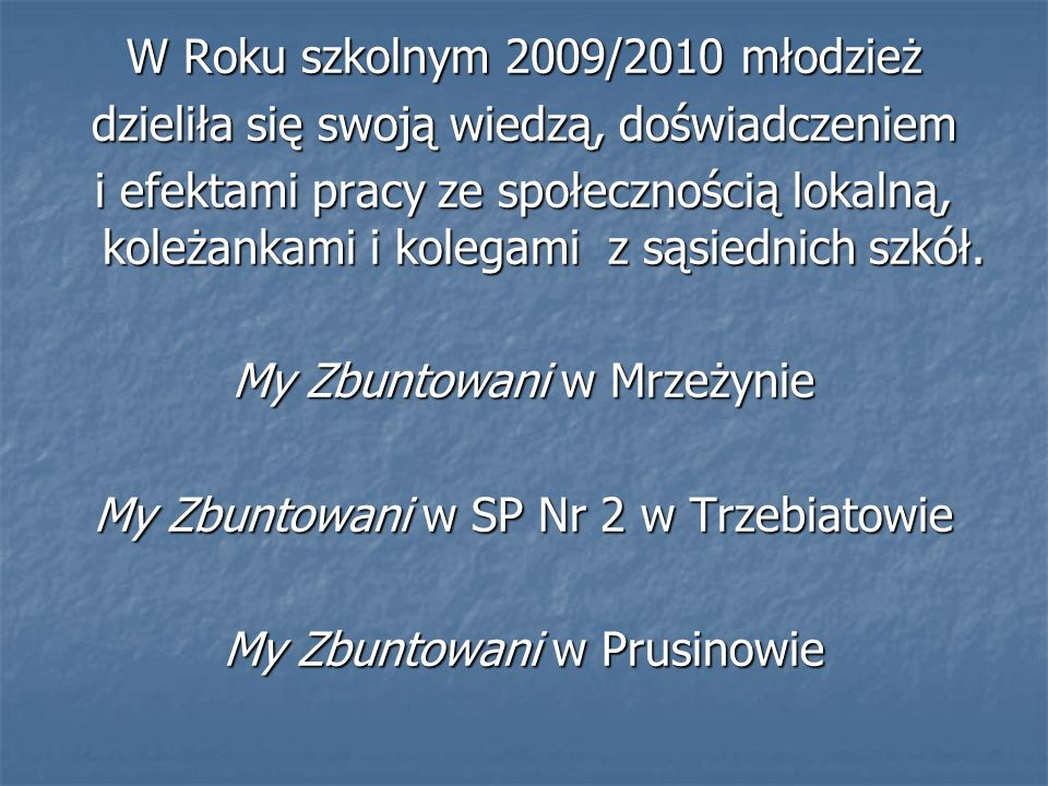 W Roku szkolnym 2009/2010 młodzież dzieliła się swoją wiedzą, doświadczeniem i efektami pracy ze społecznością lokalną, koleżankami i kolegami z sąsie