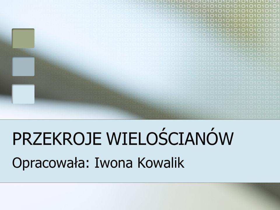 PRZEKROJE WIELOŚCIANÓW Opracowała: Iwona Kowalik