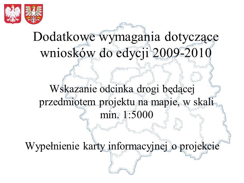 Dodatkowe wymagania dotyczące wniosków do edycji 2009-2010 Wskazanie odcinka drogi będącej przedmiotem projektu na mapie, w skali min. 1:5000 Wypełnie