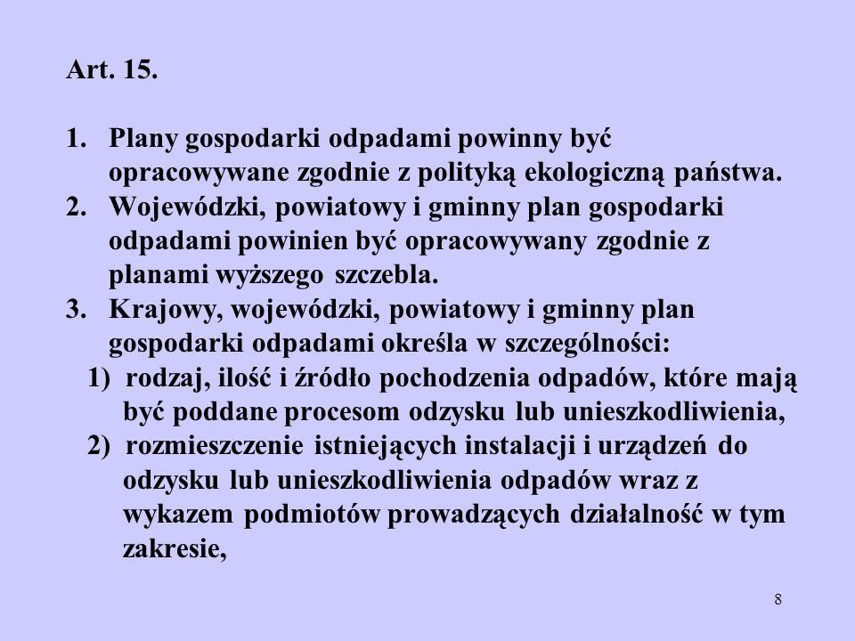 8 Art. 15. 1. Plany gospodarki odpadami powinny być opracowywane zgodnie z polityką ekologiczną państwa. 2. Wojewódzki, powiatowy i gminny plan gospod