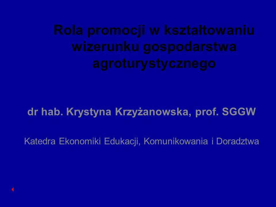 Rola promocji w kształtowaniu wizerunku gospodarstwa agroturystycznego dr hab. Krystyna Krzyżanowska, prof. SGGW Katedra Ekonomiki Edukacji, Komunikow