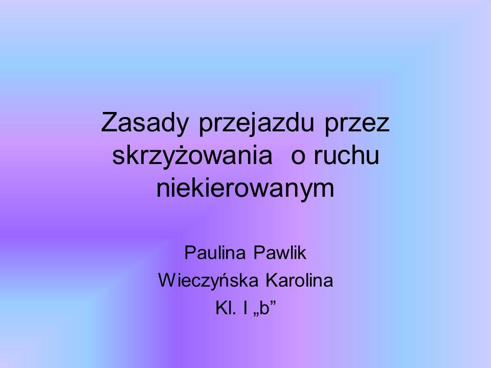 Zasady przejazdu przez skrzyżowania o ruchu niekierowanym Paulina Pawlik Wieczyńska Karolina Kl. I b