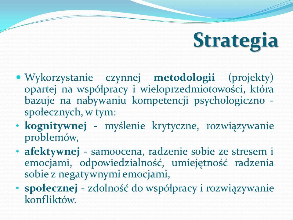 Strategia Wykorzystanie czynnej metodologii (projekty) opartej na współpracy i wieloprzedmiotowości, która bazuje na nabywaniu kompetencji psychologiczno - społecznych, w tym: kognitywnej - myślenie krytyczne, rozwiązywanie problemów, afektywnej - samoocena, radzenie sobie ze stresem i emocjami, odpowiedzialność, umiejętność radzenia sobie z negatywnymi emocjami, społecznej - zdolność do współpracy i rozwiązywanie konfliktów.