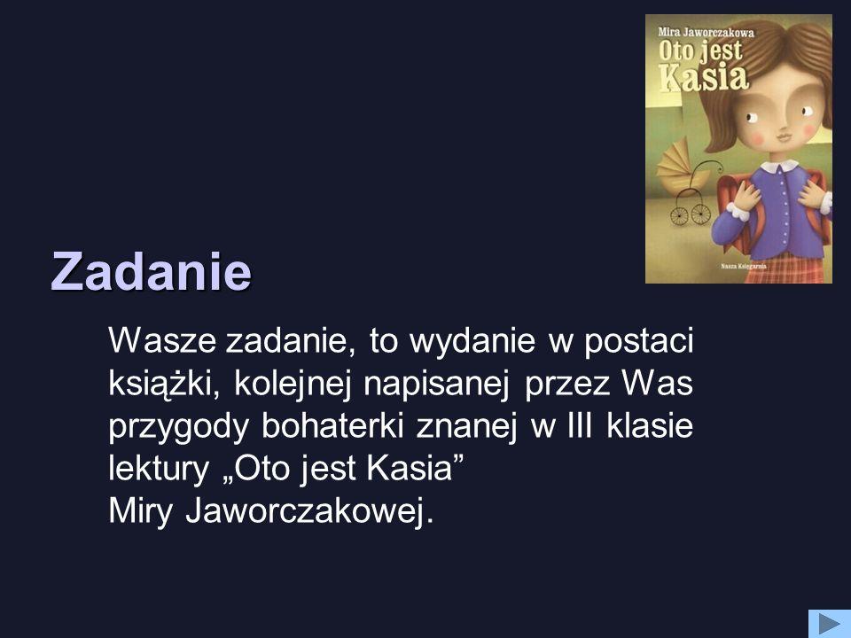 Zadanie Wasze zadanie, to wydanie w postaci książki, kolejnej napisanej przez Was przygody bohaterki znanej w III klasie lektury Oto jest Kasia Miry J