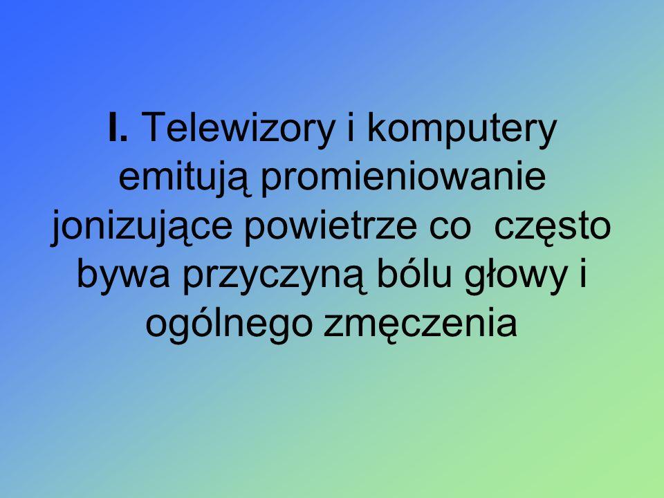 I. Telewizory i komputery emitują promieniowanie jonizujące powietrze co często bywa przyczyną bólu głowy i ogólnego zmęczenia