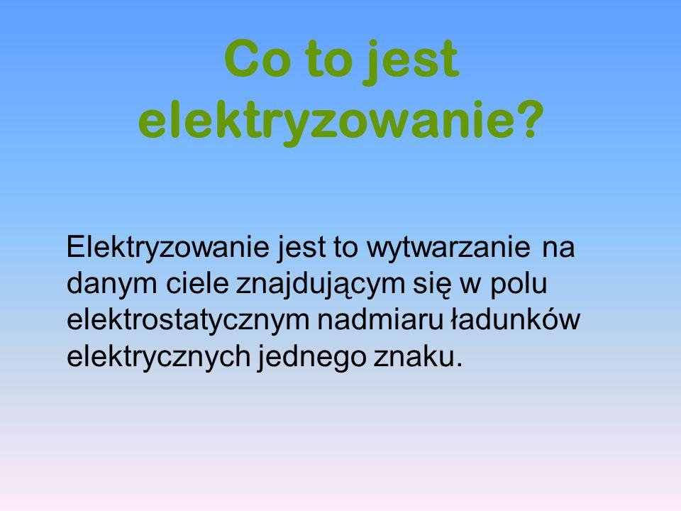 Co to jest elektryzowanie? Elektryzowanie jest to wytwarzanie na danym ciele znajdującym się w polu elektrostatycznym nadmiaru ładunków elektrycznych