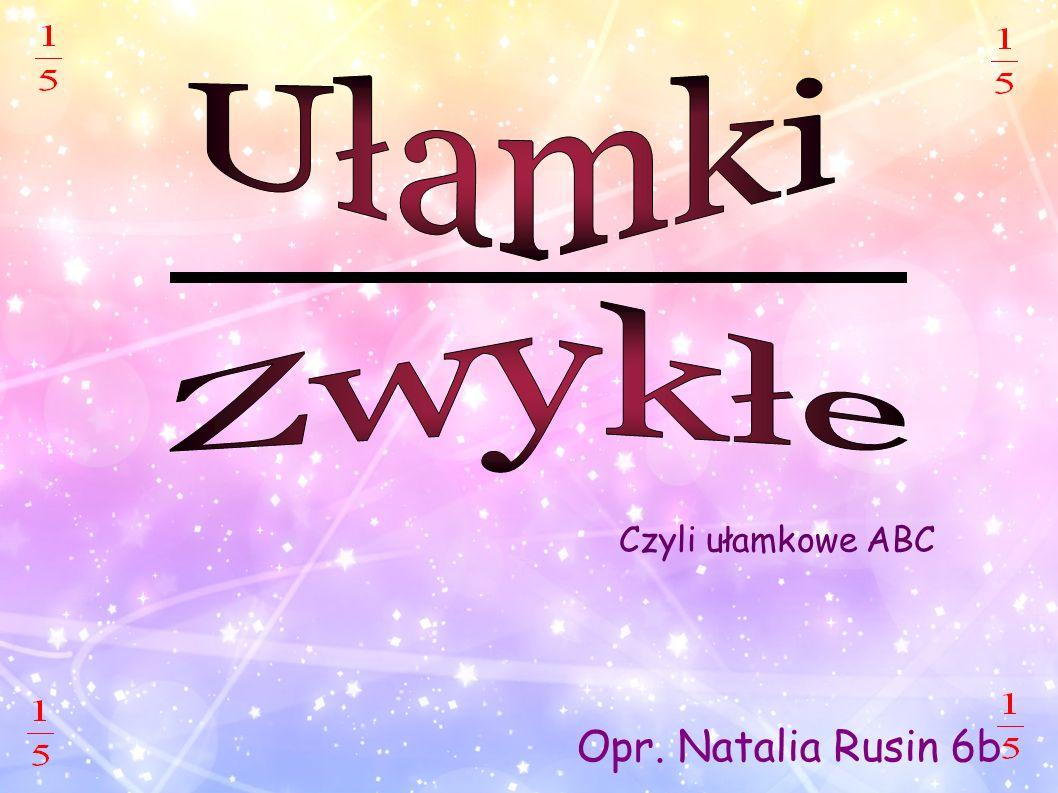 Opr. Natalia Rusin 6b Czyli ułamkowe ABC