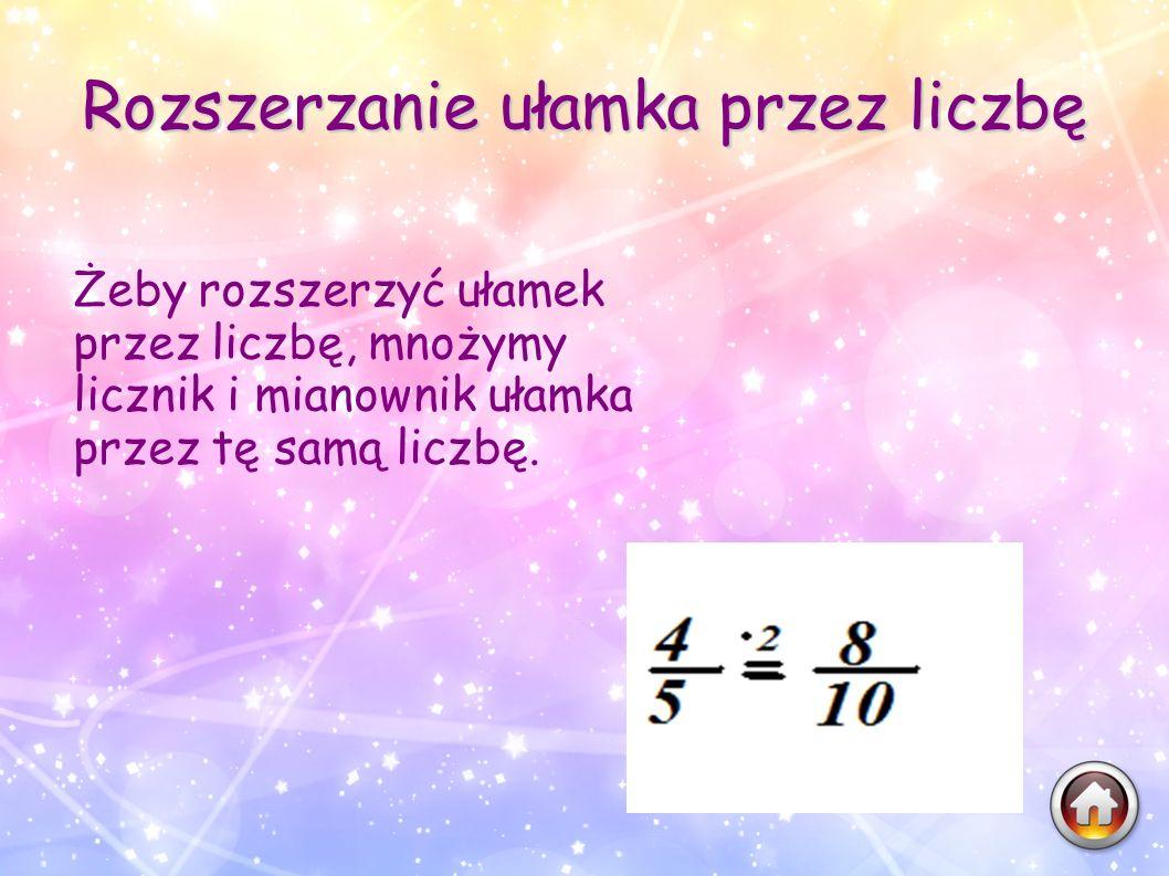 Rozszerzanie ułamka przez liczbę Żeby rozszerzyć ułamek przez liczbę, mnożymy licznik i mianownik ułamka przez tę samą liczbę.