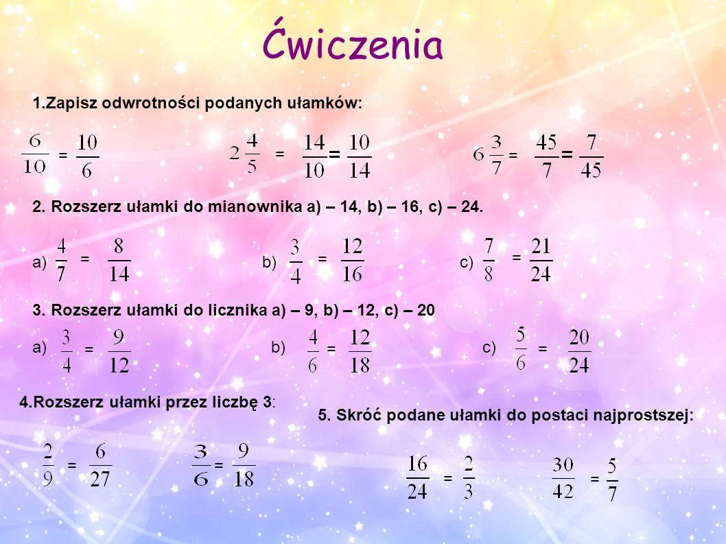 Ćwiczenia 1.Zapisz odwrotności podanych ułamków: 2. Rozszerz ułamki do mianownika a) – 14, b) – 16, c) – 24. a) b) c) 3. Rozszerz ułamki do licznika a