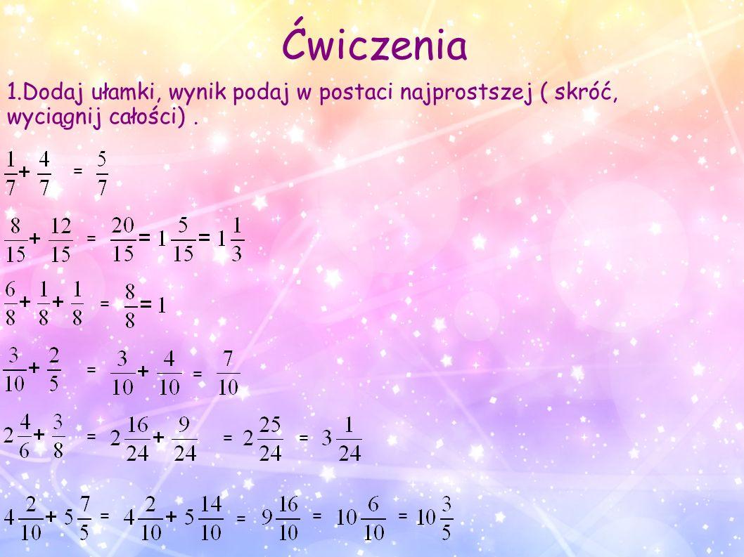 1.Dodaj ułamki, wynik podaj w postaci najprostszej ( skróć, wyciągnij całości). Ćwiczenia = = = = = = = == = ==