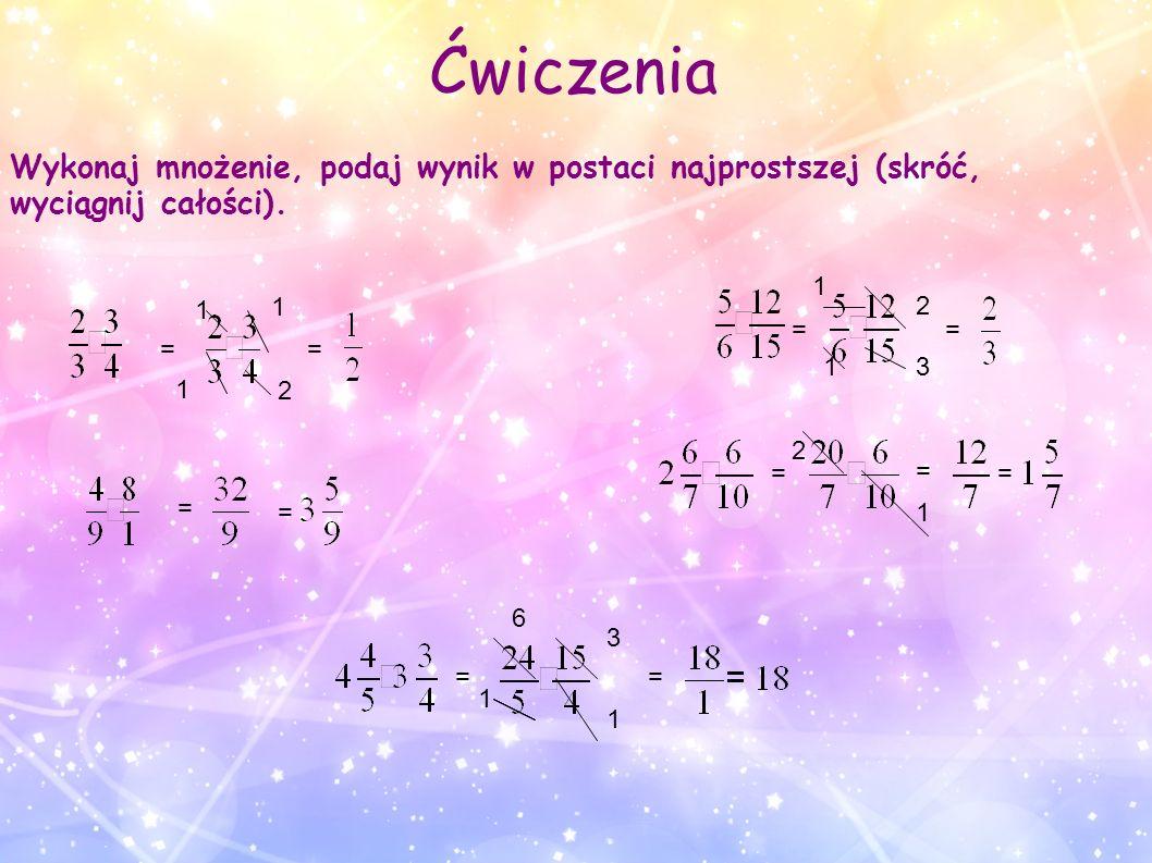 Ćwiczenia Wykonaj mnożenie, podaj wynik w postaci najprostszej (skróć, wyciągnij całości). = = = = = 2 1 1 1 = 1 31 2 = = 2 1 = = 1 1 3 6 =