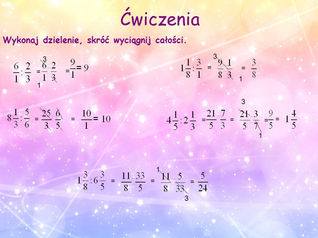 Ćwiczenia = = = = = 3 1 = 3 1 = = = = = = 1 3 = 1 3 Wykonaj dzielenie, skróć wyciągnij całości.