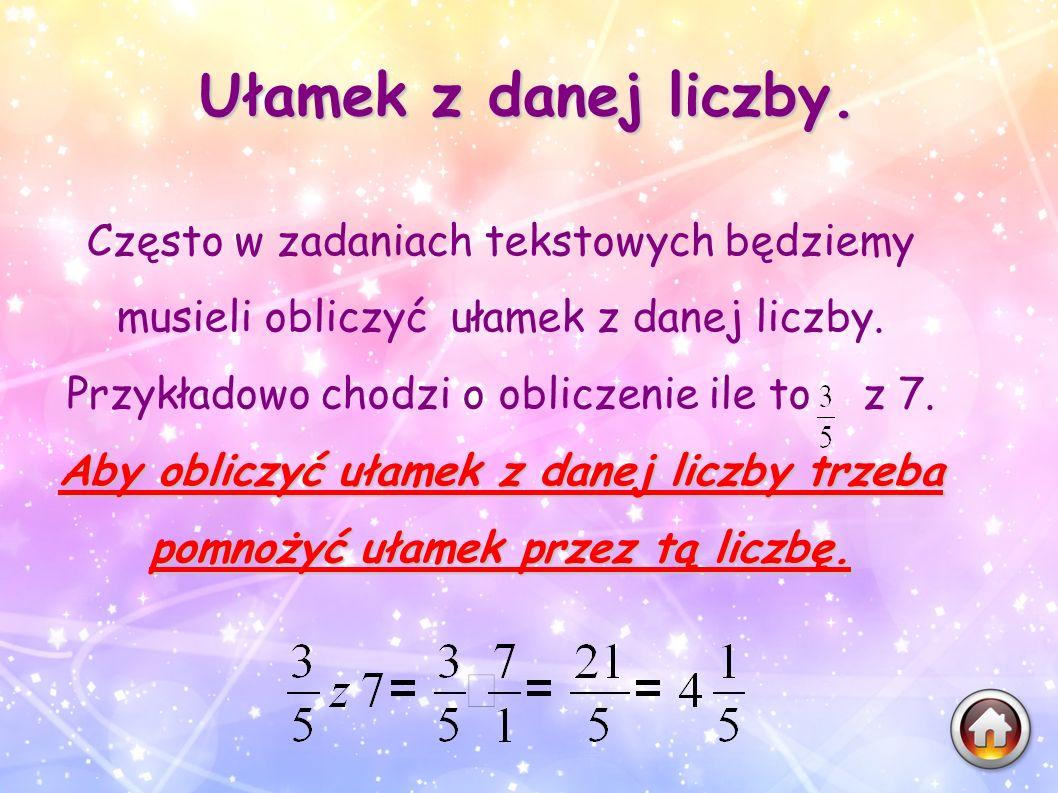 Ułamek z danej liczby. Często w zadaniach tekstowych będziemy musieli obliczyć ułamek z danej liczby. Przykładowo chodzi o obliczenie ile to z 7. Aby