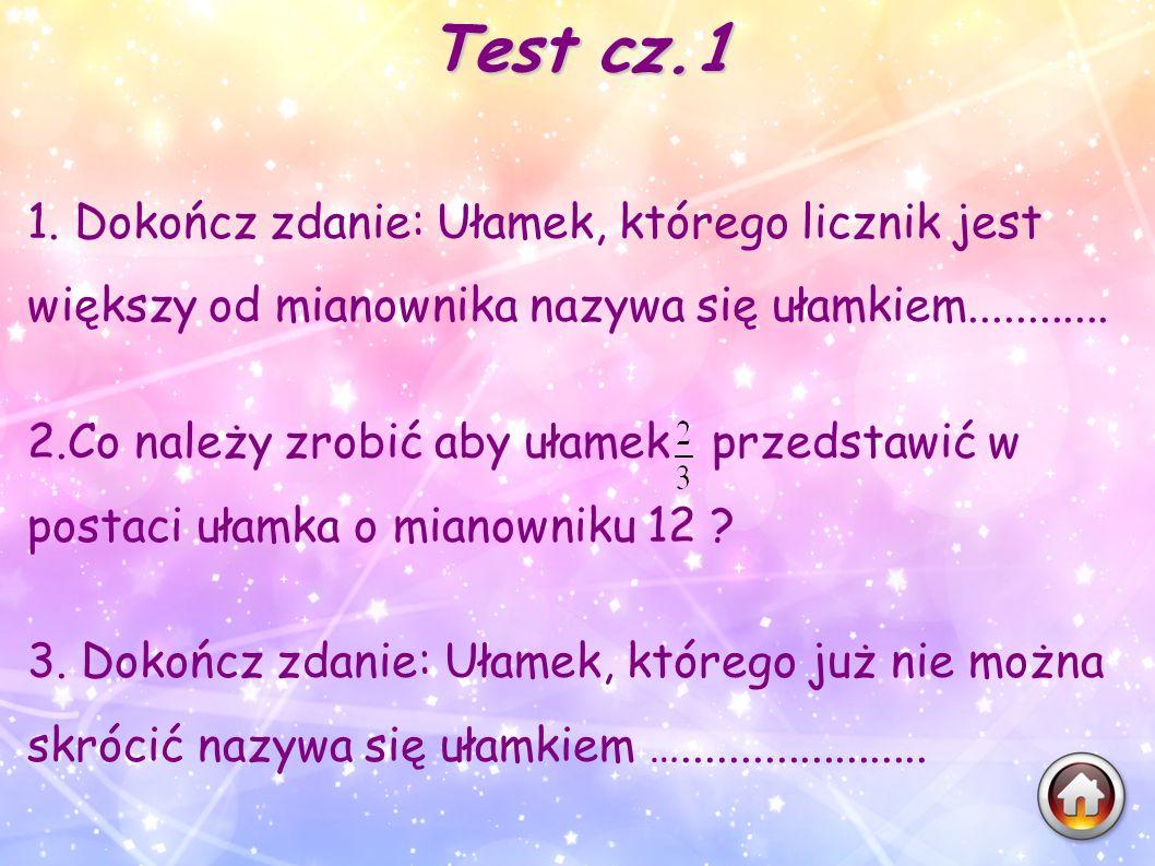 Test cz.1 1. Dokończ zdanie: Ułamek, którego licznik jest większy od mianownika nazywa się ułamkiem............ 2.Co należy zrobić aby ułamek przedsta