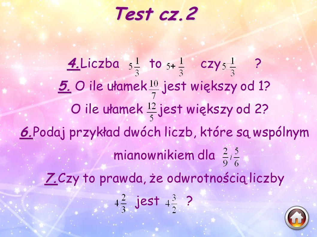 Test cz.2 4. 4.Liczba to czy ? 5. 5. O ile ułamek jest większy od 1? O ile ułamek jest większy od 2? 6. 6.Podaj przykład dwóch liczb, które są wspólny