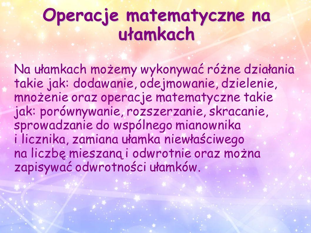 Operacje matematyczne na ułamkach Na ułamkach możemy wykonywać różne działania takie jak: dodawanie, odejmowanie, dzielenie, mnożenie oraz operacje ma