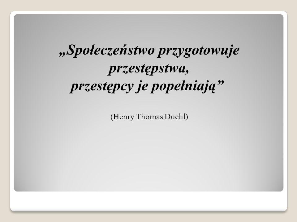 Społeczeństwo przygotowuje przestępstwa, przestępcy je popełniają (Henry Thomas Duchl)