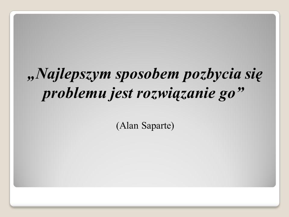 Najlepszym sposobem pozbycia się problemu jest rozwiązanie go (Alan Saparte)