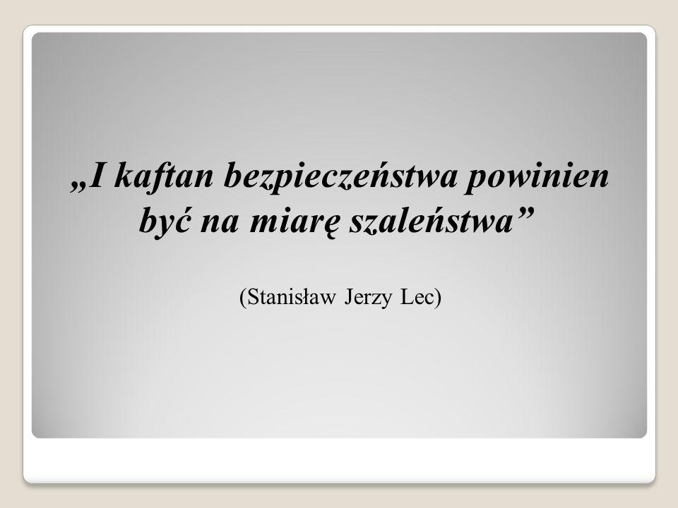 I kaftan bezpieczeństwa powinien być na miarę szaleństwa (Stanisław Jerzy Lec)