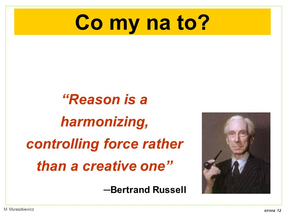 strona 12 M. Muraszkiewicz Co my na to? Reason is a harmonizing, controlling force rather than a creative one Bertrand Russell