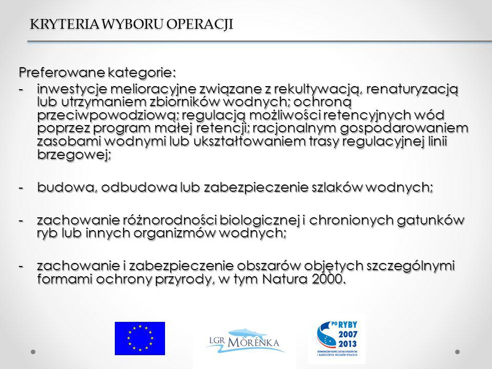 Preferowane kategorie: -inwestycje melioracyjne związane z rekultywacją, renaturyzacją lub utrzymaniem zbiorników wodnych; ochroną przeciwpowodziową; regulacją możliwości retencyjnych wód poprzez program małej retencji; racjonalnym gospodarowaniem zasobami wodnymi lub ukształtowaniem trasy regulacyjnej linii brzegowej; -budowa, odbudowa lub zabezpieczenie szlaków wodnych; -zachowanie różnorodności biologicznej i chronionych gatunków ryb lub innych organizmów wodnych; -zachowanie i zabezpieczenie obszarów objętych szczególnymi formami ochrony przyrody, w tym Natura 2000.