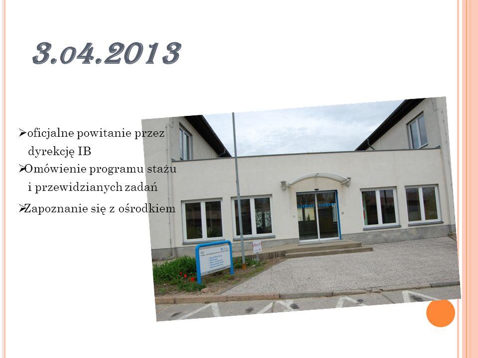 3. O 4.2013 oficjalne powitanie przez dyrekcję IB Omówienie programu stażu i przewidzianych zadań Zapoznanie się z ośrodkiem