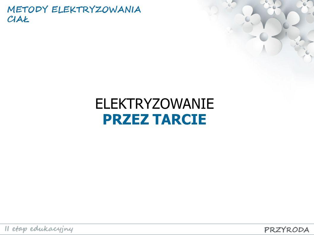 Elektryzowanie ciał przez tarcie polega na przejściu części elektronów z jednego ciała na drugie.