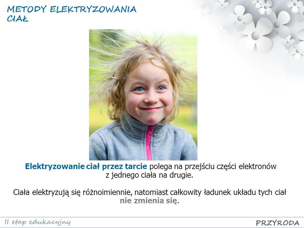 Elektryzowanie ciał przez tarcie polega na przejściu części elektronów z jednego ciała na drugie. Ciała elektryzują się różnoimiennie, natomiast całko
